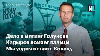 Дело и митинг Голунова. Кадыров ломает пальцы. Мы уедем от вас в Канаду