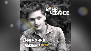 Ваня Чебанов - Девчонка (Ivan Spell Remix)