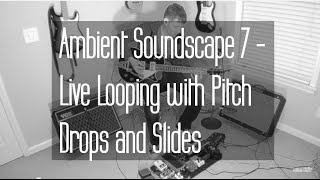 Ambient Guitar Music Soundscape 7 - Live Looping with EHX PitchFork Pitch Drops