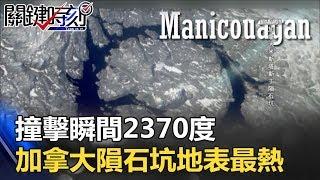「撞擊瞬間2370度」加拿大米斯塔斯丁隕石坑 地表最熱的地方在這!! 關鍵時刻 20170915-4 黃創夏 傅鶴齡 馬西屏 劉燦榮 朱學恒