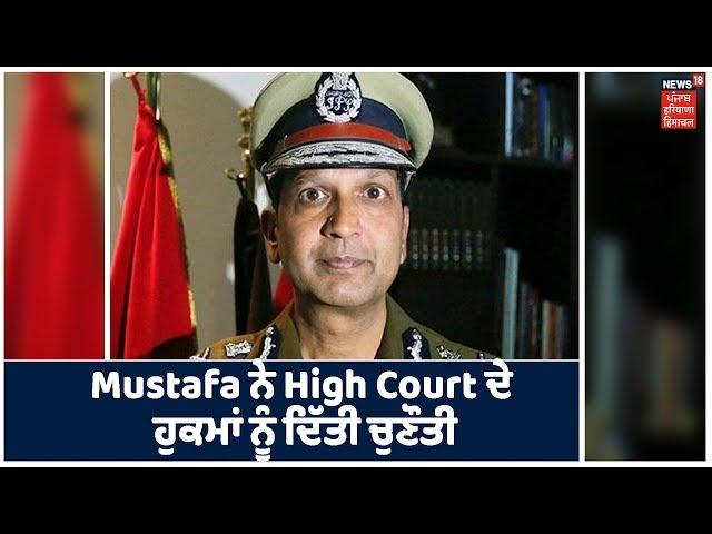 DGP Mustafa ਨੇ High Court ਦੇ ਹੁਕਮਾਂ ਨੂੰ ਦਿੱਤੀ ਚੁਣੌਤੀ,Mustafa ਨੇ SC ਦਾ ਖੜਕਾਇਆ ਦਰਵਾਜ਼ਾ।