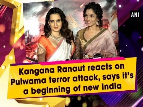 Kangana Ranaut reacts on Pulwama terror attack, says it's a beginning of new India