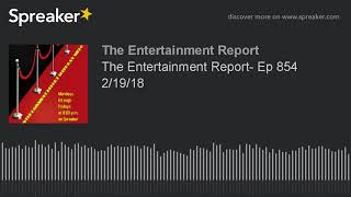 The Entertainment Report- Ep 854 2/19/18 (made with Spreaker)
