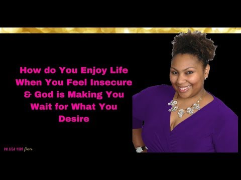 How Do You Enjoy Life When You Feel Insecure & God Is Making You Wait for Your Desires