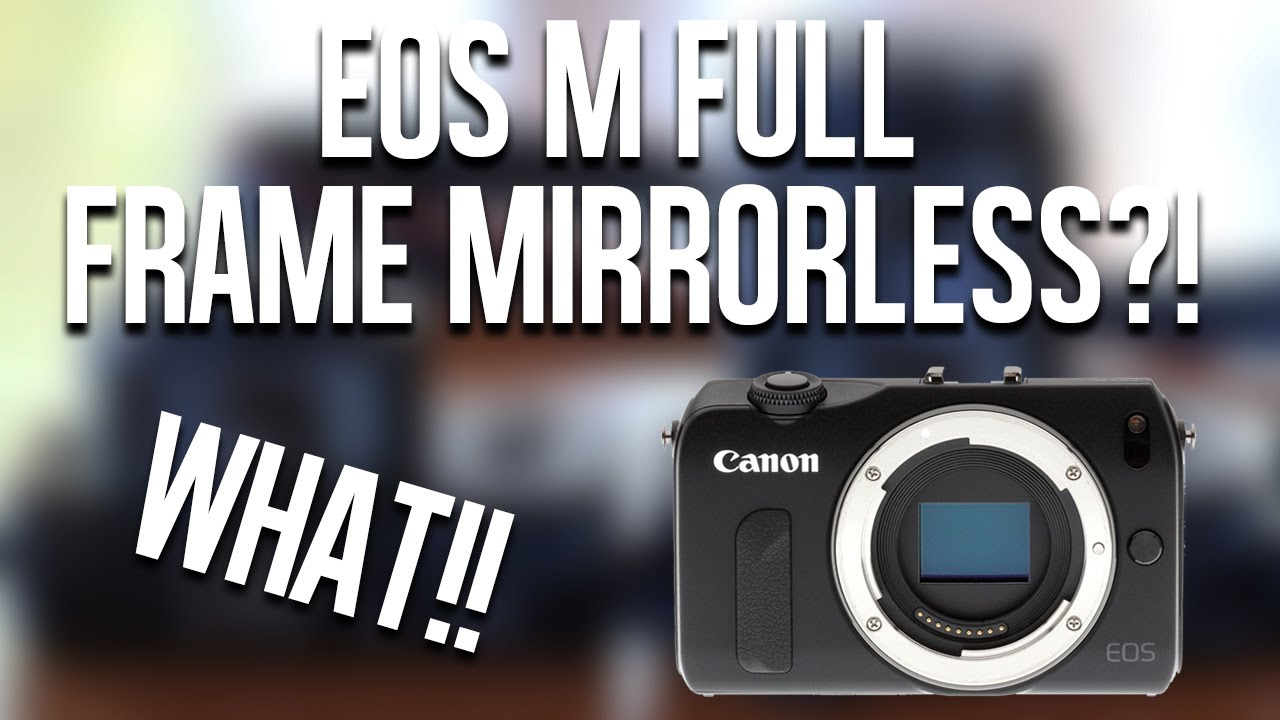 Canon Full Frame Mirrorless Rumors! (Inc. a short history of Eos M ...