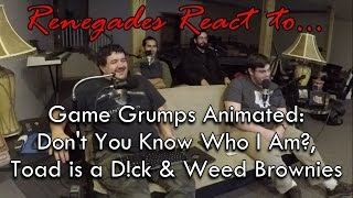 Renegades React to... Game Grumps Animated: Don't you know who I am, Toad is a D**k, Weed Brownies