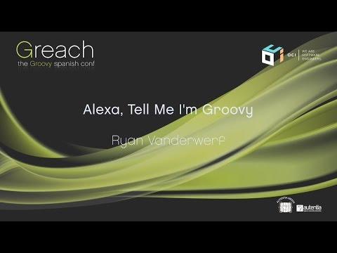 Greach 2017 - Alexa, Tell Me I'm Groovy - Ryan Vanderwerf