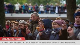 Poland Catholics Pray Along Border In Controversial Event Seen As Anti-Muslim