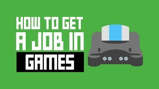 How To Get A Job In The Game Industry - 3 Tips