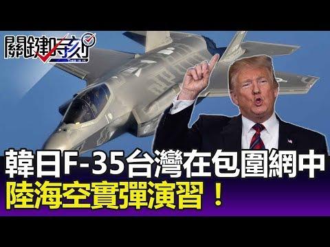 韓、日、澳洲部署F-35台灣串連在包圍網之中 陸海空實彈演習!-關鍵精華
