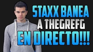 STAXX BANEA EN DIRECTO A THEGREFG!!! YOU ARE BANNED MY FRIEND