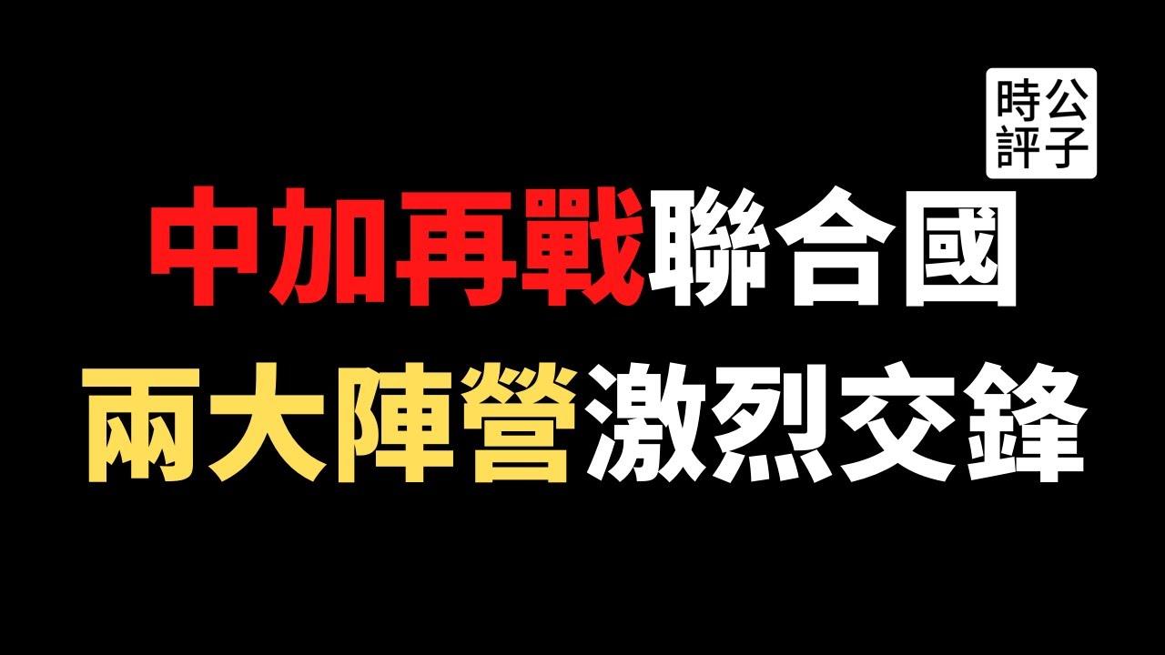 【公子時評】联合国上演激烈交锋,加拿大批中国死不认错!40多个国家联署反华声明,中国反击提及原住民惹怒特鲁多!联合国人权官员要求赴新疆调查,中国强烈反对!