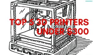 Top 5 3D Printers Under $300