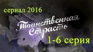 Таинственная страсть 1,2,3,4,5,6 серия - Русские новинки фильмов 2016 - краткое содержание