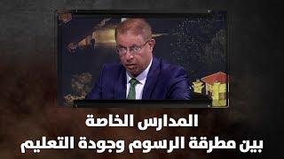 منذر الصوراني ود. صالح بركات - المدارس الخاصة.. بين مطرقة الرسوم وجودة التعليم