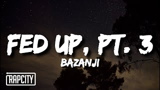 Bazanji - Fed Up, Pt. 3 (Lyrics)