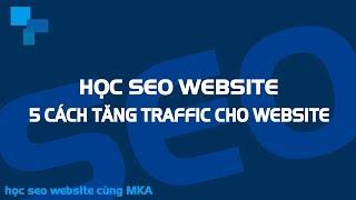 Học SEO Website #10 - 5 Cách Tăng Traffic Cho Website