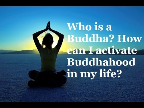 Who is a Buddha? How can I activate Buddhahood in my life?