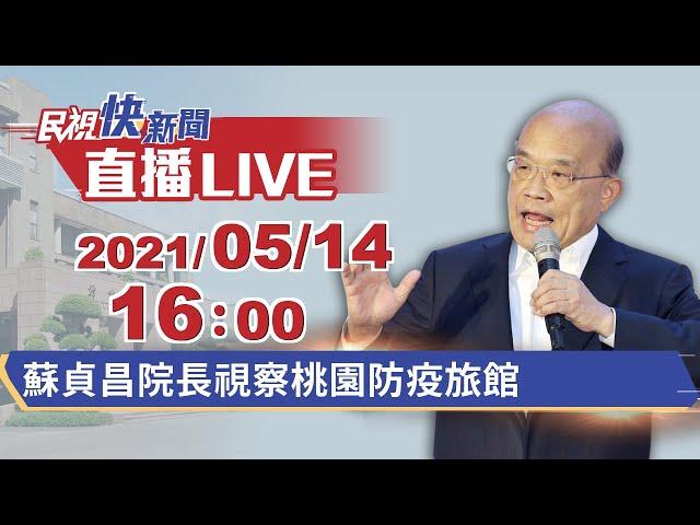 0514院長蘇貞昌視察桃園防疫旅館 |民視快新聞|