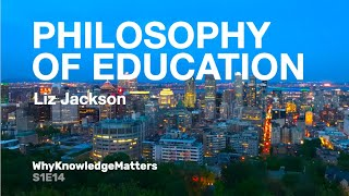 PHILOSOPHY OF EDUCATION Liz Jackson S1 E14