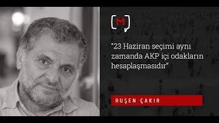 """Ruşen Çakır: """"23 Haziran seçimi aynı zamanda AKP içi odakların hesaplaşmasıdır"""""""