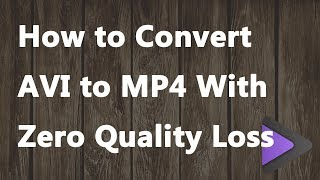 How to Convert AVI to MP4 With Zero Quality Loss