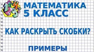 МАТЕМАТИКА 5 класс. КАК РАСКРЫТЬ СКОБКИ? Примеры