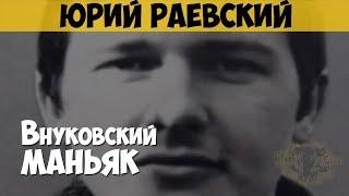 Юрий Раевский. Серийный убийца, насильник. Внуковский маньяк