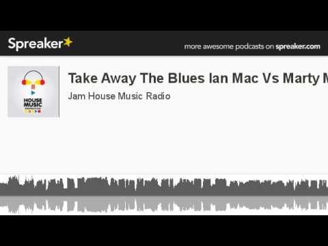Take Away The Blues Ian Mac Vs Marty Mo (made with Spreaker)