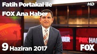 9 Haziran 2017 Fatih Portakal ile FOX Ana Haber