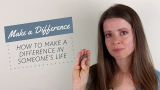 How to Make a Difference in Someone's Life...