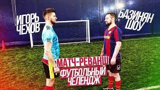 #81 - Игорь Чехов VS Базинян ШОУ / МАТЧ-РЕВАНШ - Футбольный челлендж
