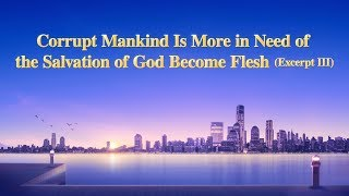 "The Word of God | ""Corrupt Mankind Is More in Need of the Salvation of God Become Flesh"" (Excerpt 3)"