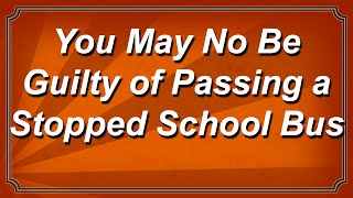 You May Not be Guilty of Passing a Stopped School Bus
