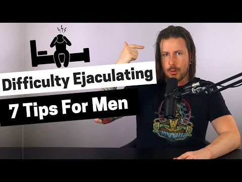 Difficulty Ejaculating - 7 Tips for Men To Ejaculate Faster