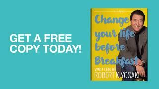 CHANGE YOUR LIFE BEFORE BREAKFAST - WITH ROBERT KIYOSAKI