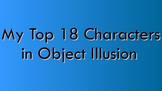 My Top 18 Characters in Object Illusion(READ DESCRIPTION)