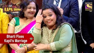 Bharti Forces Kapil To Marry Sarla - The Kapil Sharma Show