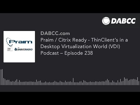 Praim / Citrix Ready - ThinClient's in a Desktop Virtualization World (VDI) Podcast – Episode 238