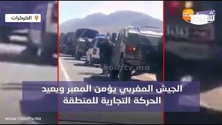فيديو حصري من الكركرات بعد هروب البوليساريو:الجيش المغربي يؤمن المعبر ويعيد الحركة التجارية للمنطقة
