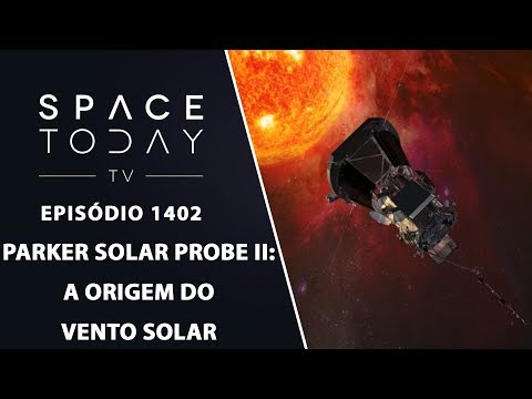 Parker Solar Probe II: A Origem Do Vento Solar - Space Today TV Ep.1402