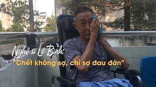 Nghệ sĩ Lê Bình rơi lệ: 'Chết không sợ, chỉ sợ đau đớn hành hạ'