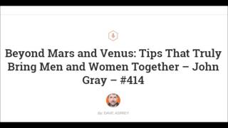 Beyond Mars and Venus: Tips That Truly Bring Men and Women Together – John Gray