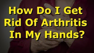 How Do I Get Rid Of Arthritis In My Hands?