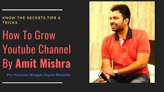 How to Grow YouTube Channel and get Subscribers & Views.Tips Tricks From Amit Mishra