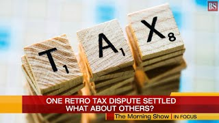 In Focus: One retro tax dispute settled. What about others?