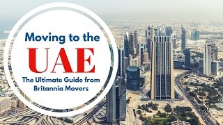 Moving to the UAE: The Ultimate Guide from Britannia Movers