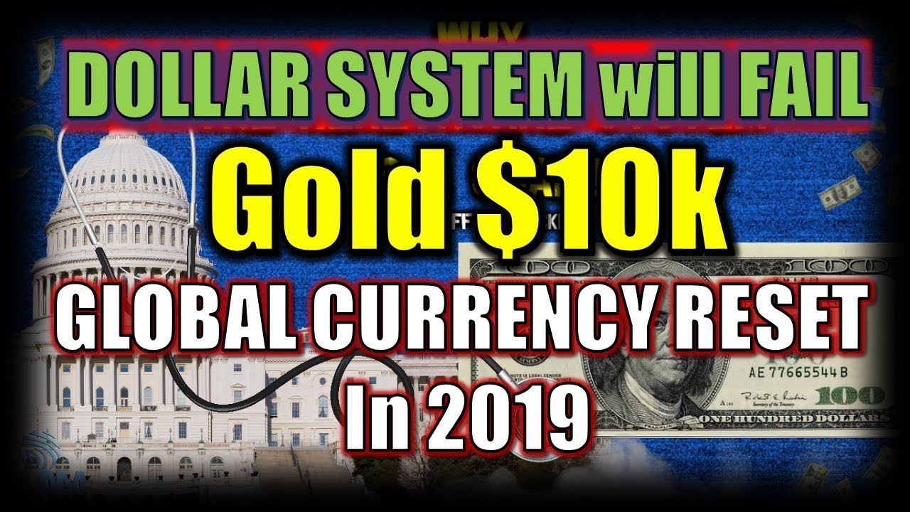 DOLLAR SYSTEM will FAIL, Gold $10k & GLOBAL CURRENCY RESET In 2019