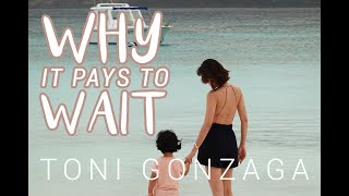WHY IT PAYS TO WAIT | Toni Gonzaga