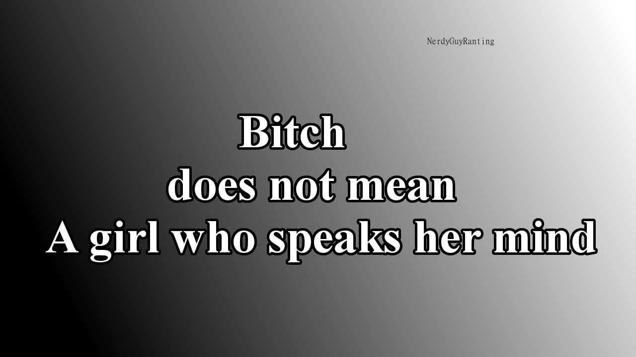 the meaning of the word bitch I am sick of people claiming that bitch is an insult aimed at women who just speaks their mind that is not what bitch means.